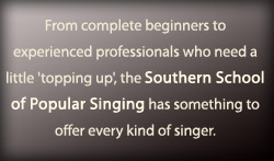 From complete beginners to experienced professionals who need a little 'topping up', the Southern School of Popular Singing has something to offer every kind of singer.